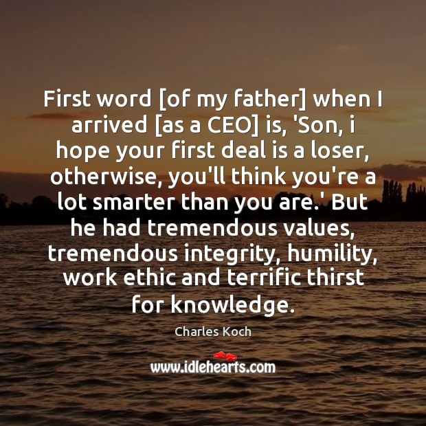 First word [of my father] when I arrived [as a CEO] is, Charles Koch Picture Quote