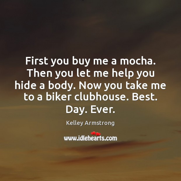 Image, First you buy me a mocha. Then you let me help you