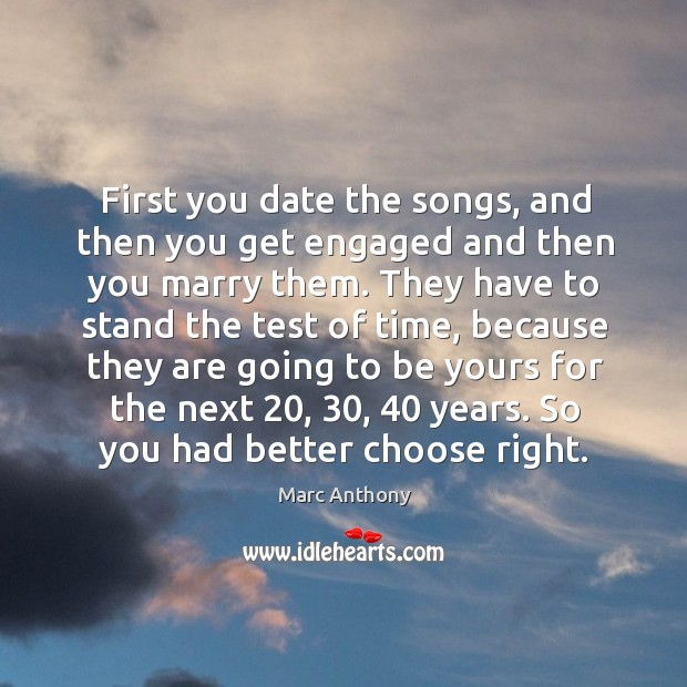 Image, First you date the songs, and then you get engaged and then you marry them.