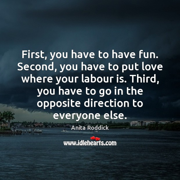 First, you have to have fun. Second, you have to put love Anita Roddick Picture Quote