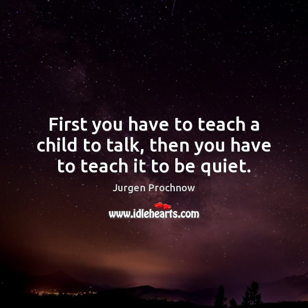 First you have to teach a child to talk, then you have to teach it to be quiet. Image