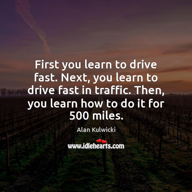 First you learn to drive fast. Next, you learn to drive fast Image