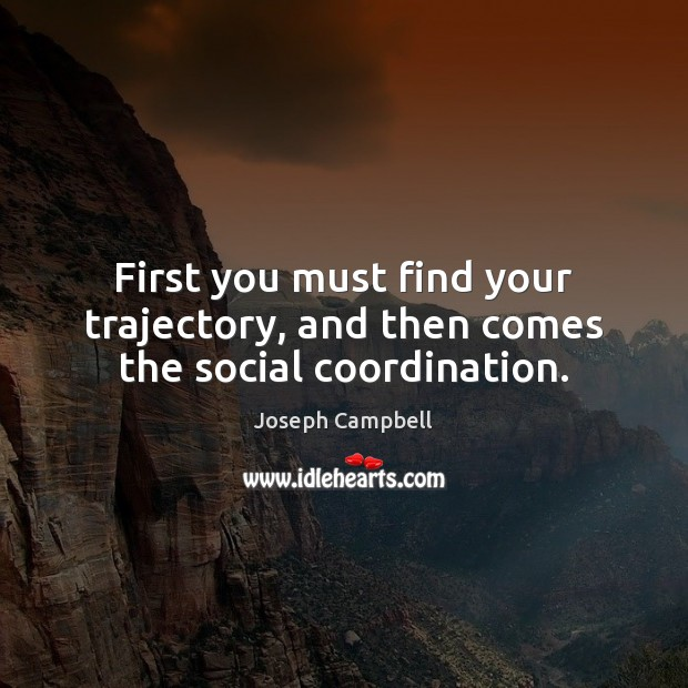 First you must find your trajectory, and then comes the social coordination. Joseph Campbell Picture Quote