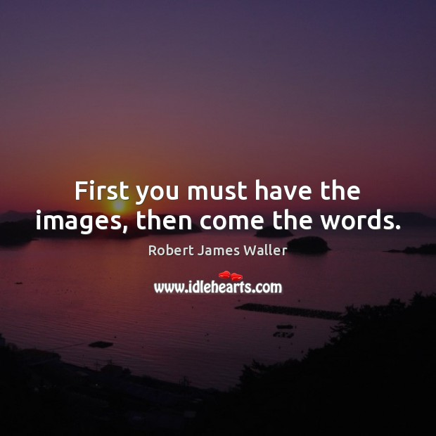 First you must have the images, then come the words. Robert James Waller Picture Quote
