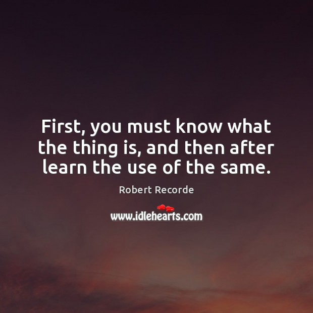 First, you must know what the thing is, and then after learn the use of the same. Image