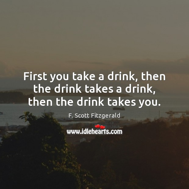 Image, First you take a drink, then the drink takes a drink, then the drink takes you.