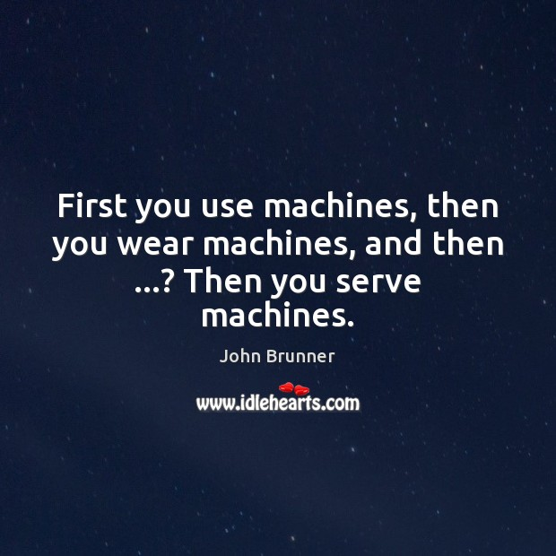 First you use machines, then you wear machines, and then …? Then you serve machines. Image