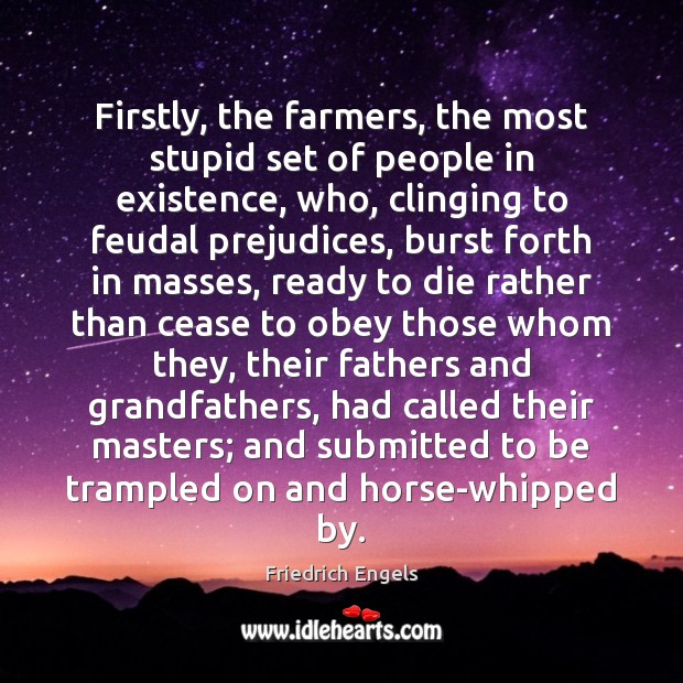 Firstly, the farmers, the most stupid set of people in existence, who, Image