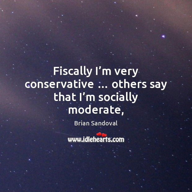 Image, Fiscally I'm very conservative … others say that I'm socially moderate,