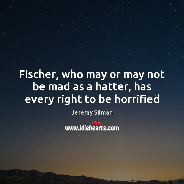 Fischer, who may or may not be mad as a hatter, has every right to be horrified Image