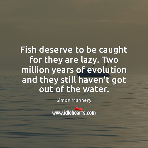 Fish deserve to be caught for they are lazy. Two million years Image