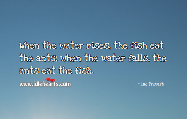 When the water rises, the fish eat the ants; when the water falls, the ants eat the fish. Lao Proverbs Image