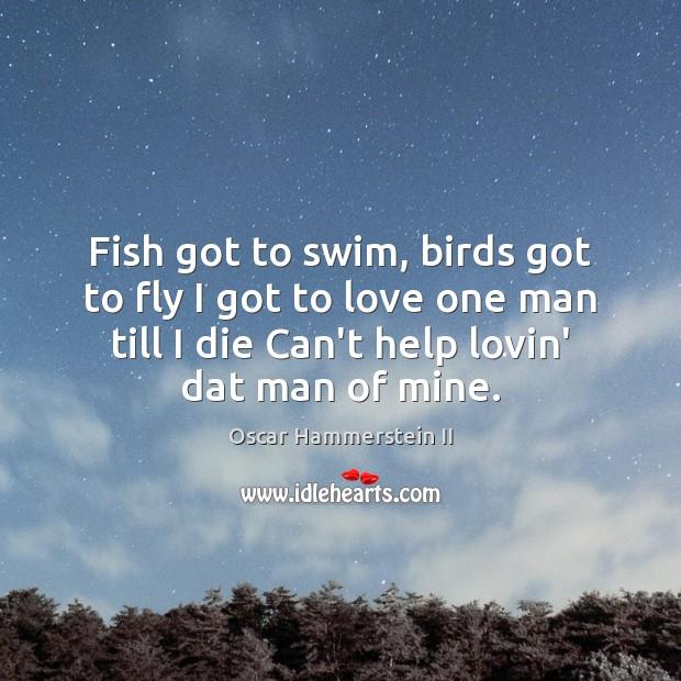 Fish got to swim, birds got to fly I got to love Oscar Hammerstein II Picture Quote