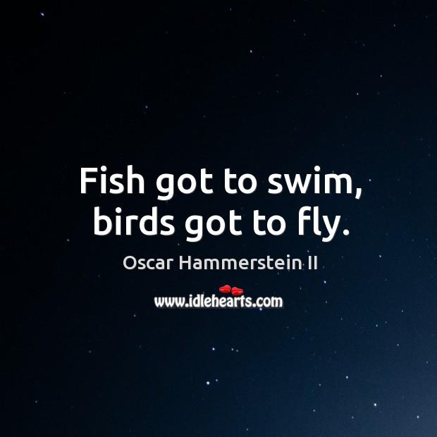 Fish got to swim, birds got to fly. Oscar Hammerstein II Picture Quote
