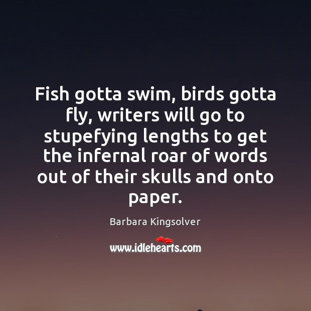 Fish gotta swim, birds gotta fly, writers will go to stupefying lengths Barbara Kingsolver Picture Quote