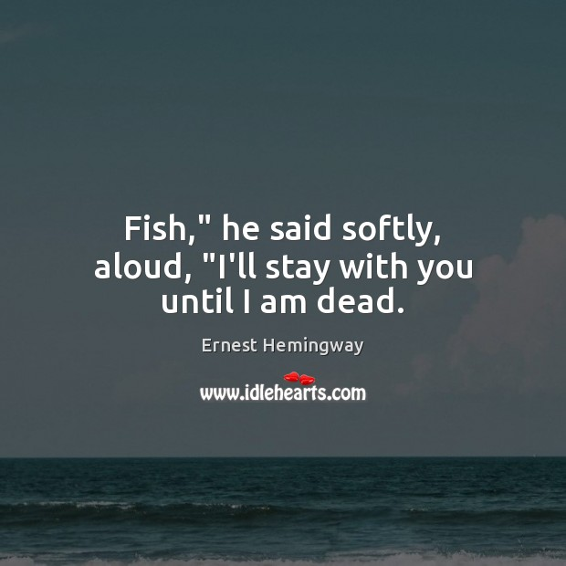 """Image, Fish,"""" he said softly, aloud, """"I'll stay with you until I am dead."""