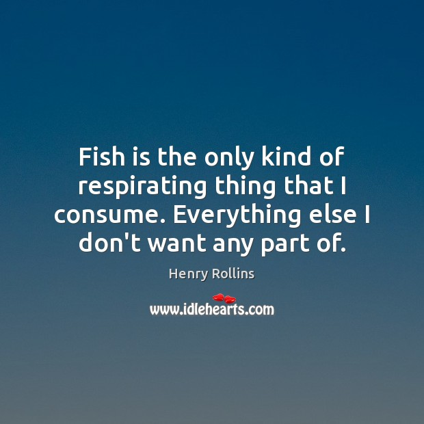 Fish is the only kind of respirating thing that I consume. Everything Image