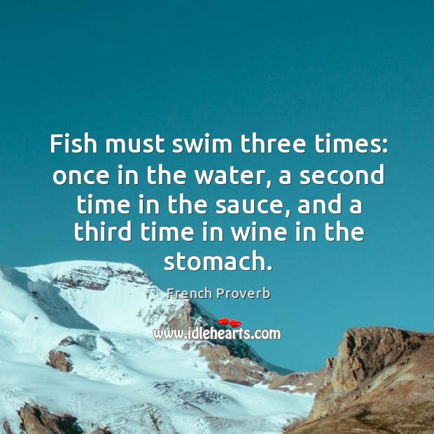 Fish must swim three times: once in the water, a second time in the sauce Image