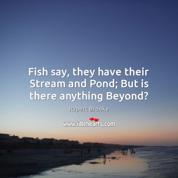 Fish say, they have their Stream and Pond; But is there anything Beyond? Image