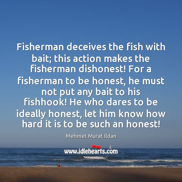 Fisherman deceives the fish with bait; this action makes the fisherman dishonest! Mehmet Murat Ildan Picture Quote