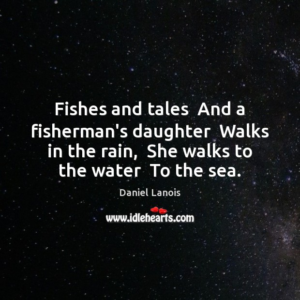 Fishes and tales  And a fisherman's daughter  Walks in the rain,  She Image