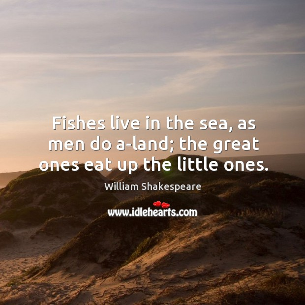 Fishes live in the sea, as men do a-land; the great ones eat up the little ones. Image