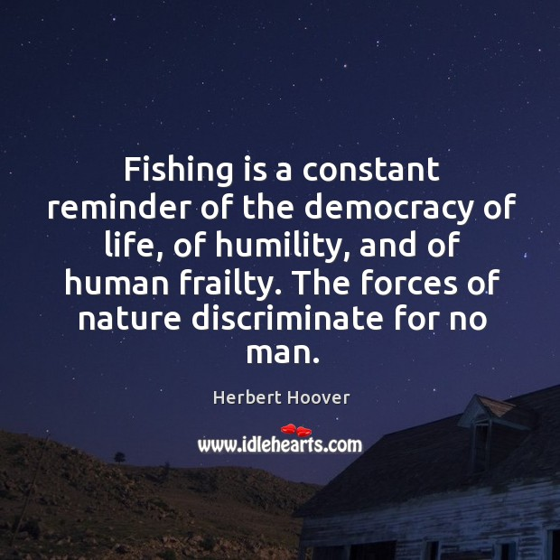 Fishing is a constant reminder of the democracy of life, of humility, Image