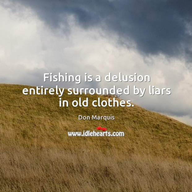 Fishing is a delusion entirely surrounded by liars in old clothes. Don Marquis Picture Quote