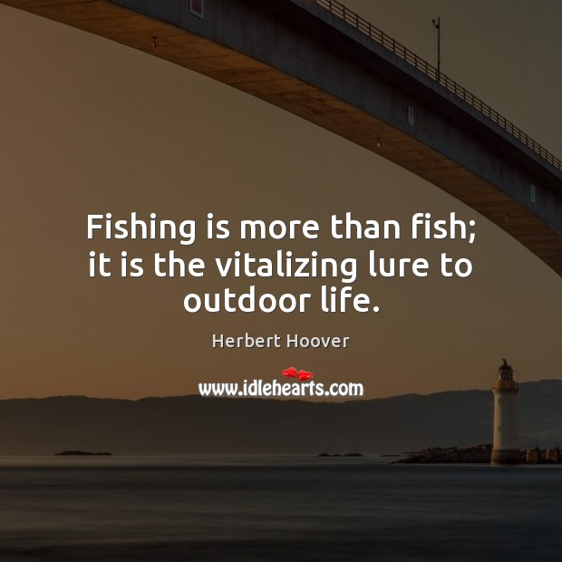 Fishing is more than fish; it is the vitalizing lure to outdoor life. Herbert Hoover Picture Quote