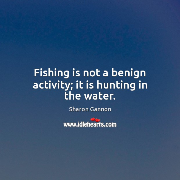 Fishing is not a benign activity; it is hunting in the water. Sharon Gannon Picture Quote