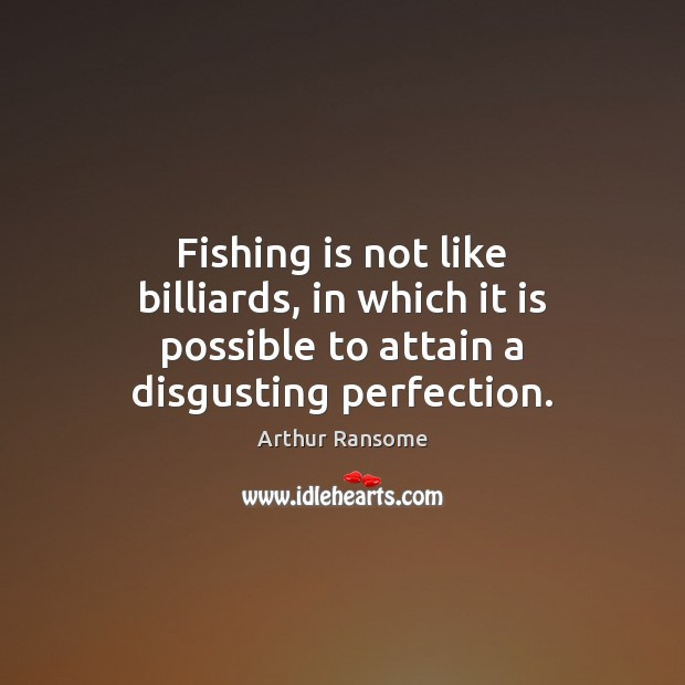 Fishing is not like billiards, in which it is possible to attain a disgusting perfection. Image