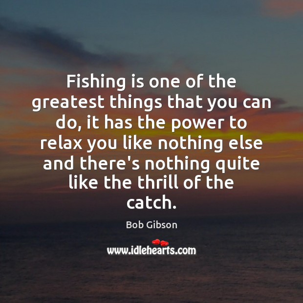 Image, Fishing is one of the greatest things that you can do, it