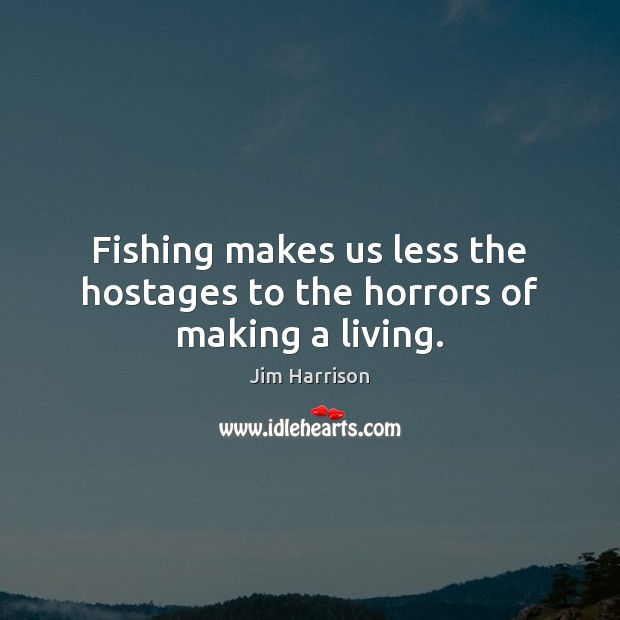 Fishing makes us less the hostages to the horrors of making a living. Jim Harrison Picture Quote