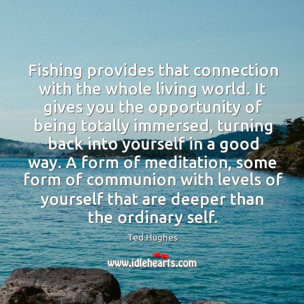 Fishing provides that connection with the whole living world. Ted Hughes Picture Quote