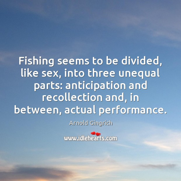 Fishing seems to be divided, like sex, into three unequal parts: anticipation Image
