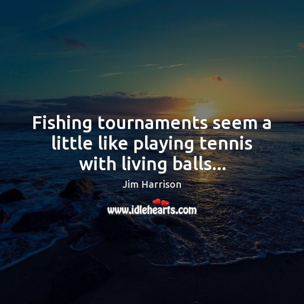 Fishing tournaments seem a little like playing tennis with living balls… Jim Harrison Picture Quote