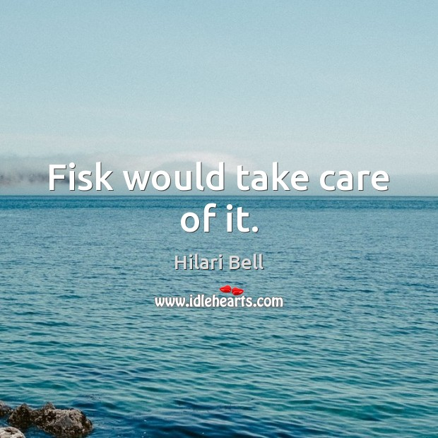 Fisk would take care of it. Hilari Bell Picture Quote