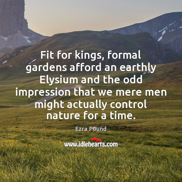Fit for kings, formal gardens afford an earthly Elysium and the odd Ezra Pound Picture Quote