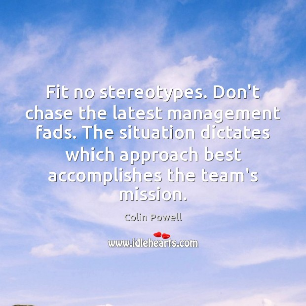 Fit no stereotypes. Don't chase the latest management fads. The situation dictates Colin Powell Picture Quote