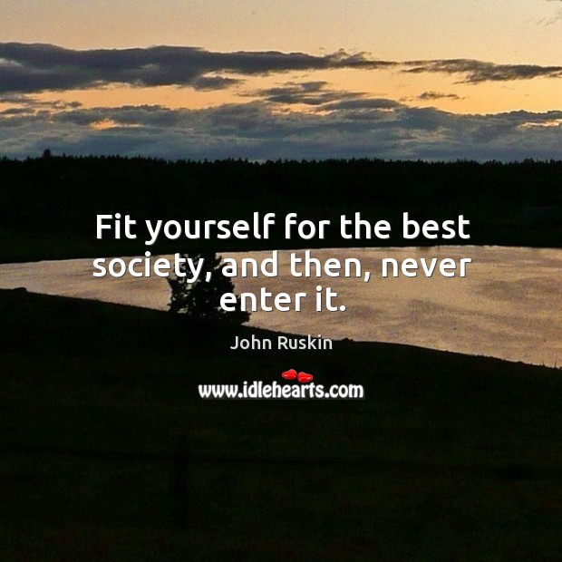 Fit yourself for the best society, and then, never enter it. Image