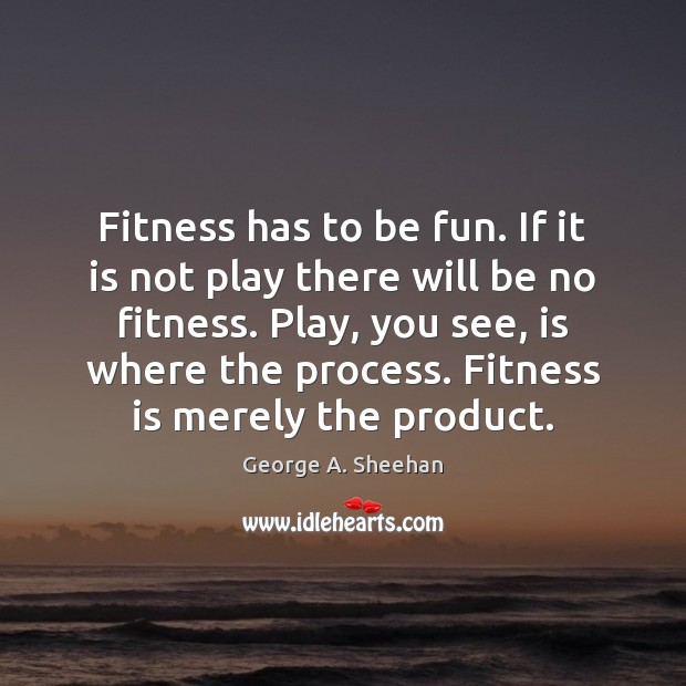 Fitness has to be fun. If it is not play there will George A. Sheehan Picture Quote