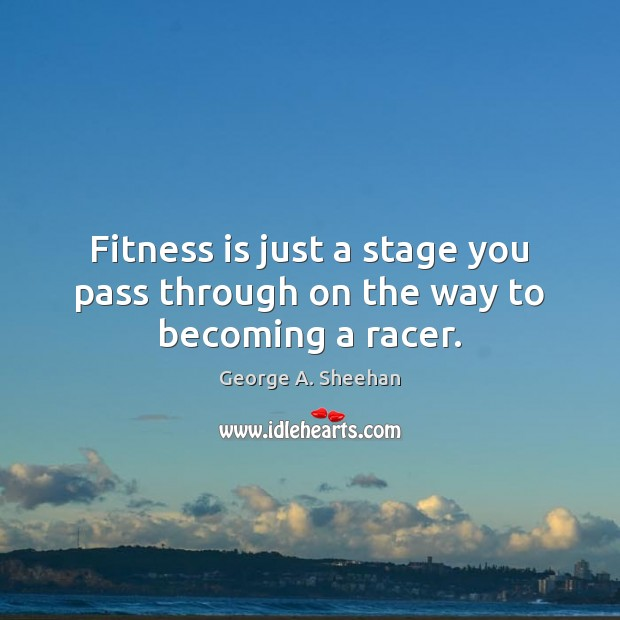 Fitness is just a stage you pass through on the way to becoming a racer. George A. Sheehan Picture Quote