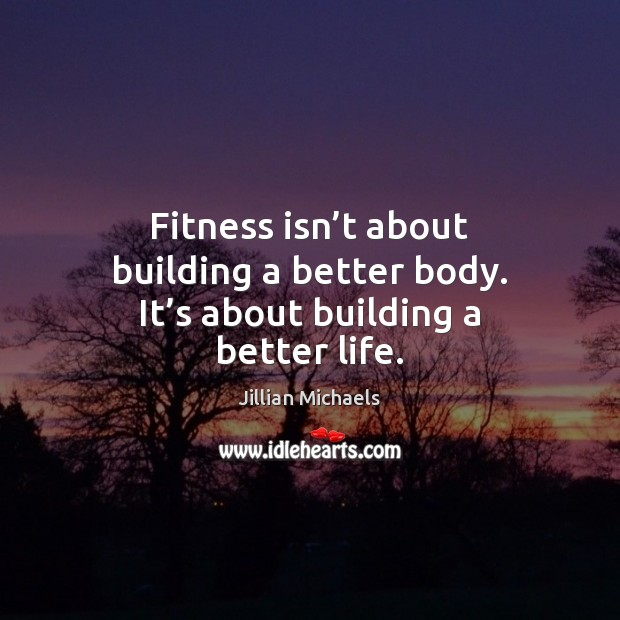 Fitness isn't about building a better body. It's about building a better life. Image