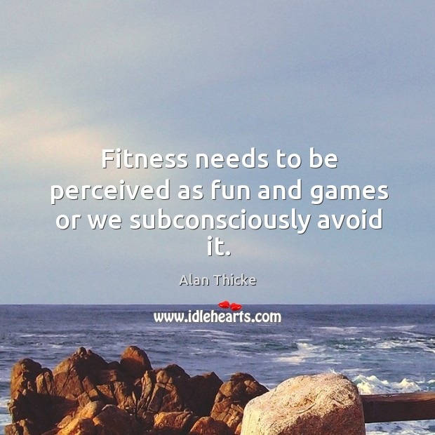 Fitness needs to be perceived as fun and games or we subconsciously avoid it. Alan Thicke Picture Quote
