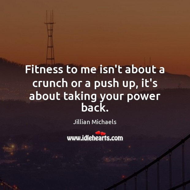 Fitness to me isn't about a crunch or a push up, it's about taking your power back. Jillian Michaels Picture Quote