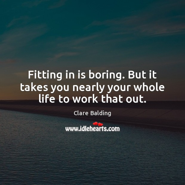 Fitting in is boring. But it takes you nearly your whole life to work that out. Image