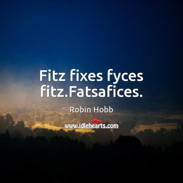 Fitz fixes fyces fitz.Fatsafices. Robin Hobb Picture Quote
