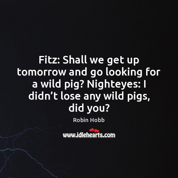 Fitz: Shall we get up tomorrow and go looking for a wild Image