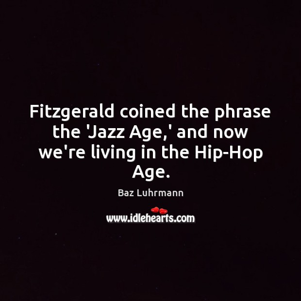 Image, Fitzgerald coined the phrase the 'Jazz Age,' and now we're living in the Hip-Hop Age.