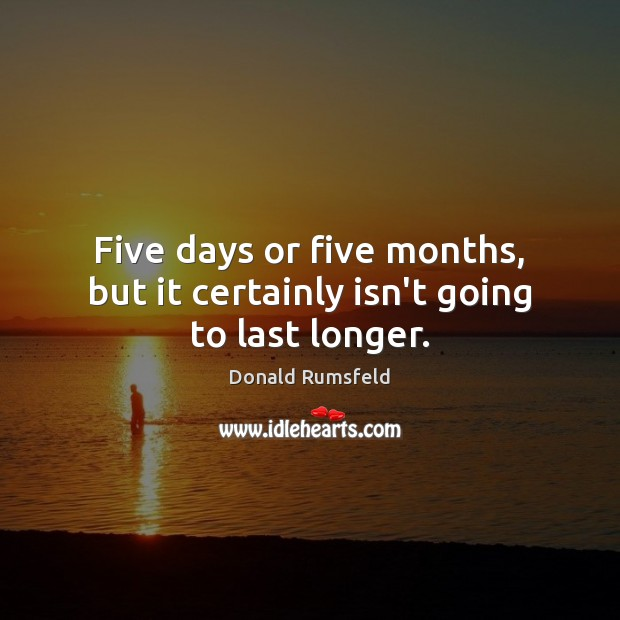 Five days or five months, but it certainly isn't going to last longer. Image
